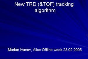 New TRD TOF tracking algorithm Marian Ivanov Alice