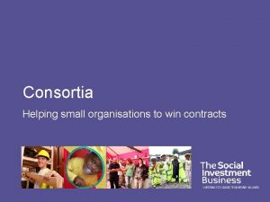 Consortia Helping small organisations to win contracts Why