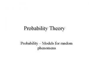 Probability Theory Probability Models for random phenomena Phenomena