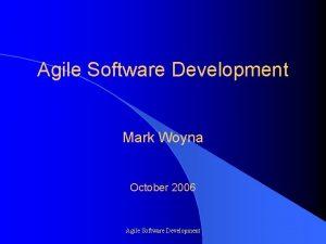 Agile Software Development Mark Woyna October 2006 Agile