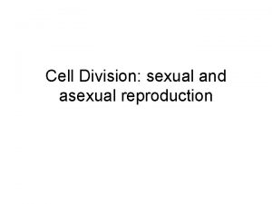 Cell Division sexual and asexual reproduction Sexual vs