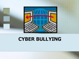 CYBER BULLYING CYBER BULLYING IS Being cruel to