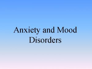 Anxiety and Mood Disorders Anxiety Disorders Anxiety and