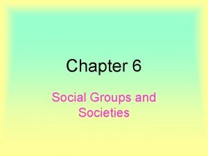 Chapter 6 Social Groups and Societies Groups Groups