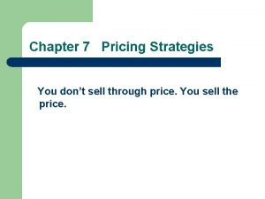 Chapter 7 Pricing Strategies You dont sell through