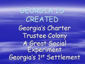 GEORGIA IS CREATED Georgias Charter Trustee Colony A