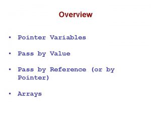 Overview Pointer Variables Pass by Value Pass by