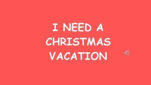 I NEED A CHRISTMAS VACATION Christmas day is