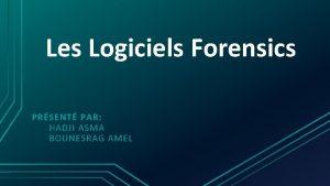 Les Logiciels Forensics PRSENT PAR HADJI ASMA BOUNESRAG