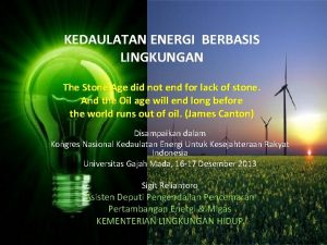 KEDAULATAN ENERGI BERBASIS LINGKUNGAN The Stone Age did
