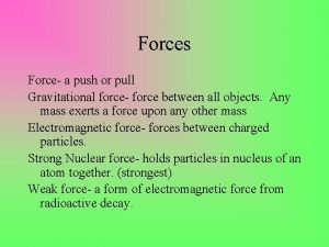Forces Force a push or pull Gravitational force