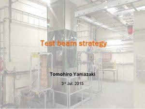 Test beam strategy Tomohiro Yamazaki 3 rd Jul