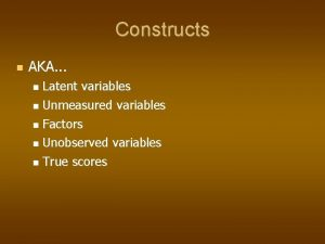 Constructs AKA Latent variables Unmeasured variables Factors Unobserved