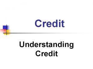 Credit Understanding Credit Credit the supplying of money