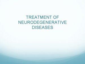 TREATMENT OF NEURODEGENERATIVE DISEASES Neurodegenerative diseases affect millions