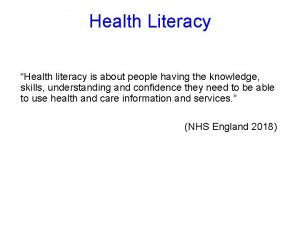 Health Literacy Health literacy is about people having