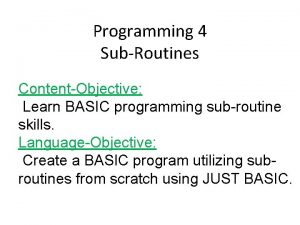 Programming 4 SubRoutines ContentObjective Learn BASIC programming subroutine
