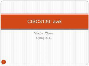 CISC 3130 awk Xiaolan Zhang Spring 2013 1