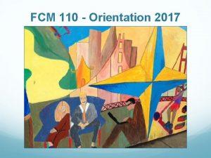 FCM 110 Orientation 2017 What is FCM 110