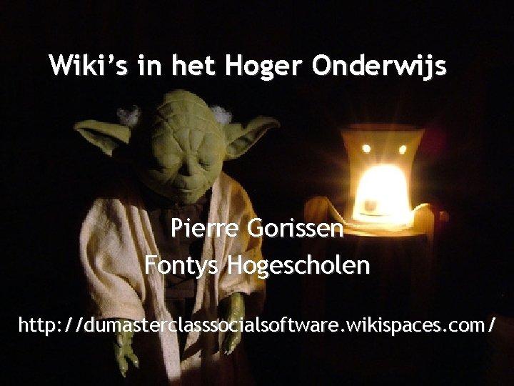 Wikis in het Hoger Onderwijs Pierre Gorissen Fontys