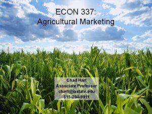 ECON 337 Agricultural Marketing Chad Hart Associate Professor