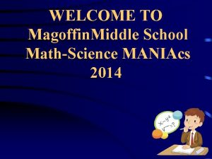 WELCOME TO Magoffin Middle School MathScience MANIAcs 2014