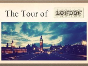 The Tour of London Welcome to London The
