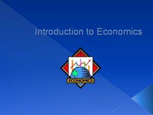 Introduction to Economics The study of economics explains