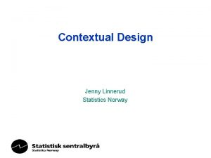 Contextual Design Jenny Linnerud Statistics Norway Why Central