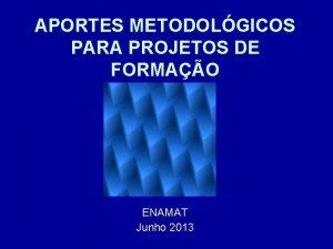 APORTES METODOLGICOS PARA PROJETOS DE FORMAO ENAMAT Junho