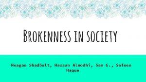 Brokenness in society Meagan Shadbolt Hassan Almodhi Sam