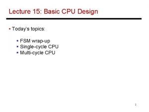 Lecture 15 Basic CPU Design Todays topics FSM