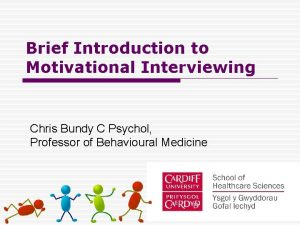 Brief Introduction to Motivational Interviewing Chris Bundy C