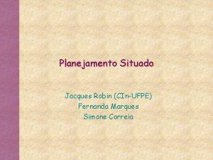 Planejamento Situado Jacques Robin CInUFPE Fernanda Marques Simone
