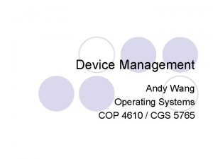 Device Management Andy Wang Operating Systems COP 4610