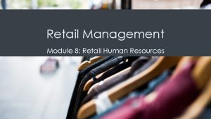 Retail Management Module 8 Retail Human Resources Organizational