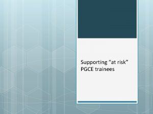 Supporting at risk PGCE trainees Aims for this