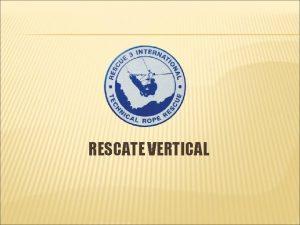 RESCATE VERTICAL RESCATE VERTICAL OBJETIVOS Al finalizar esta