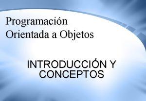 Programacin Orientada a Objetos INTRODUCCIN Y CONCEPTOS Profesora