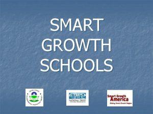 SMART GROWTH SCHOOLS SMART GROWTH SCHOOLS What is