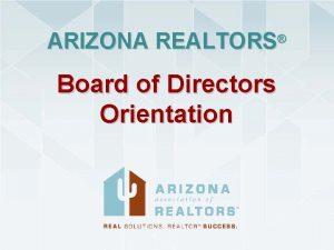 ARIZONA REALTORS Board of Directors Orientation ARIZONA REALTORS