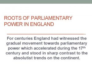 ROOTS OF PARLIAMENTARY POWER IN ENGLAND For centuries