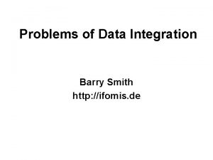 Problems of Data Integration Barry Smith http ifomis