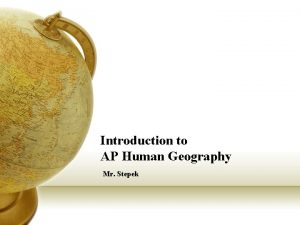 Introduction to AP Human Geography Mr Stepek Geography