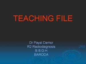 TEACHING FILE Dr Payal Damor R 2 Radiodiagnosis