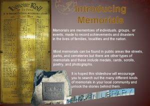 Introducing Memorials are mementoes of individuals groups or