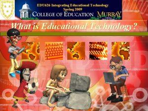 EDU 626 Integrating Educational Technology Spring 2009 What