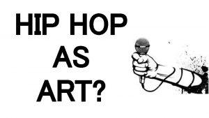 HIP HOP AS ART What Is Hip Hop