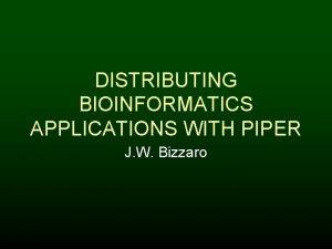 DISTRIBUTING BIOINFORMATICS APPLICATIONS WITH PIPER J W Bizzaro