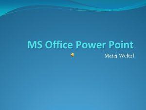 MS Office Power Point Matej Weltzl Microsoft Power